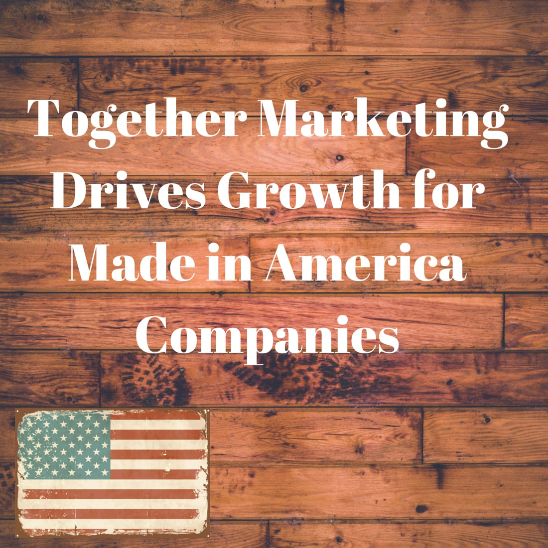Together Marketing Drives Growth for Made in America Companies