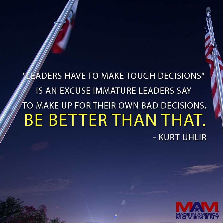 'Leaders have to make tough decisions' is an excuse immature leaders say to make up for their own bad decisions. Be better than that. - Kurt Uhlir (quote)