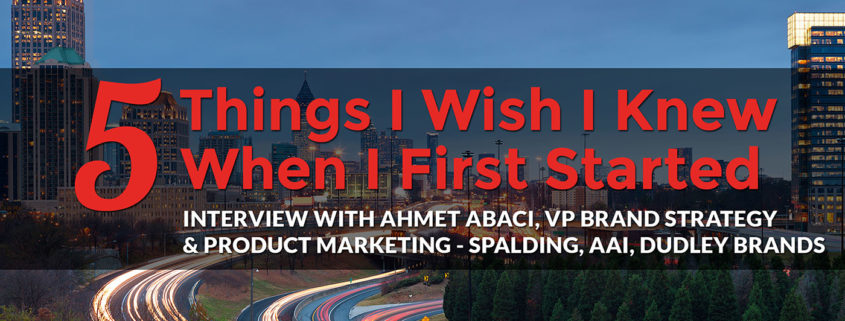 5 Things I Wish I Knew When I First Started: Ahmet Abaci, VP Brand Strategy & Product Marketing - Spalding, AAI, Dudley Brands