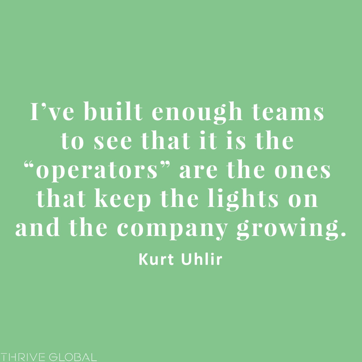 """I've built enough teams to see that it is the """"operators"""" are the ones that keep the lights on and the company growing."""