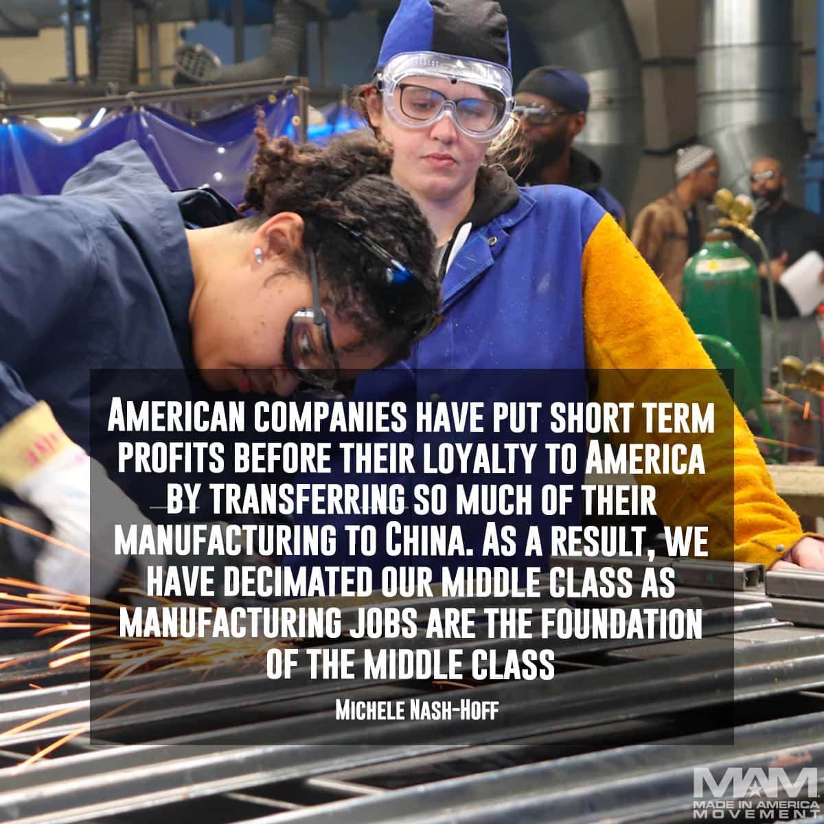 American companies have put short term profits before their loyalty to America by transferring so much of their manufacturing to China. As a result, we have decimated our middle class as manufacturing jobs are the foundation of the middle class. - Michele Nash-Hoff